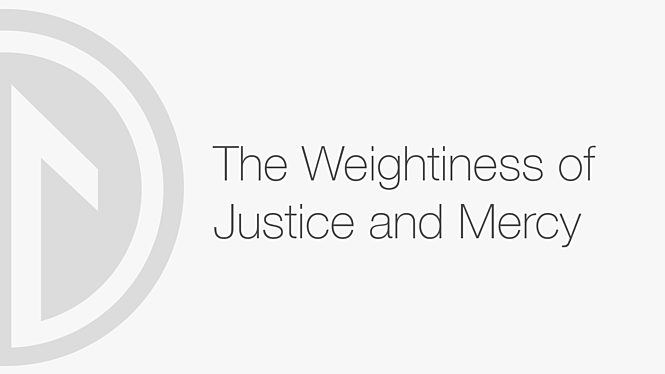 The Weightiness of Justice and Mercy